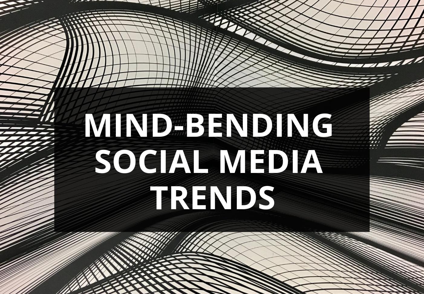 Mind-bending social media trends